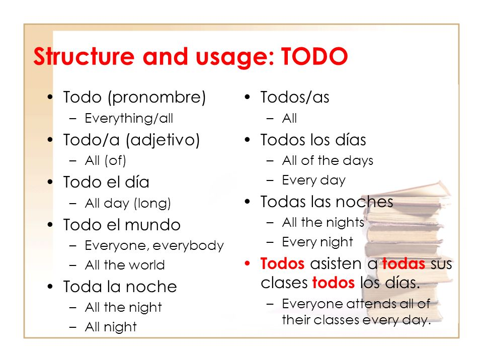 Structure and usage: TODO Todo (pronombre) –Everything/all Todo/a (adjetivo) –All (of) Todo el día –All day (long) Todo el mundo –Everyone, everybody –All the world Toda la noche –All the night –All night Todos/as –All Todos los días –All of the days –Every day Todas las noches –All the nights –Every night Todos asisten a todas sus clases todos los días.