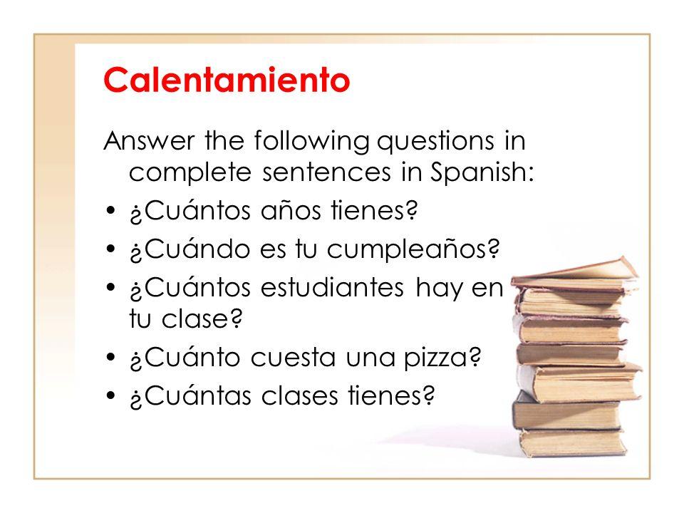 Calentamiento Answer the following questions in complete sentences in Spanish: ¿Cuántos años tienes? ¿Cuándo es tu cumpleaños? ¿Cuántos estudiantes ha