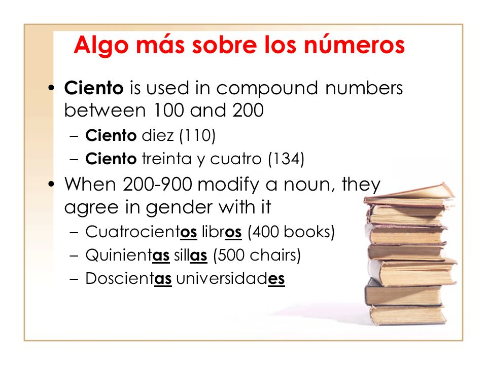 Algo más sobre los números Ciento is used in compound numbers between 100 and 200 – Ciento diez (110) – Ciento treinta y cuatro (134) When 200-900 modify a noun, they agree in gender with it –Cuatrocient os libr os (400 books) –Quinient as sill as (500 chairs) –Doscient as universidad es
