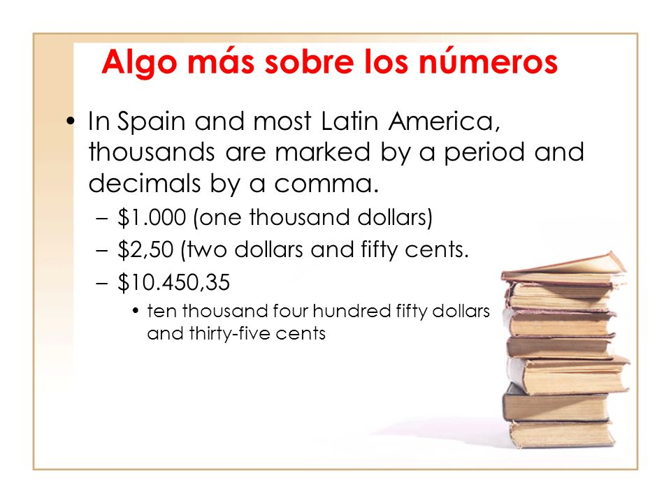 Algo más sobre los números In Spain and most Latin America, thousands are marked by a period and decimals by a comma.
