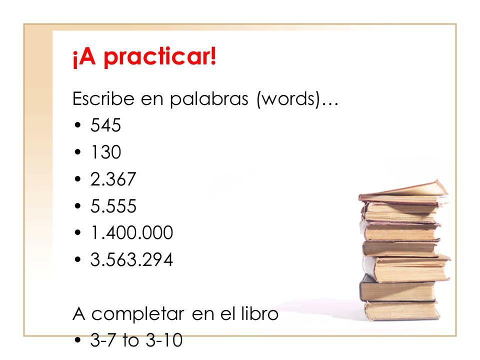 ¡A practicar! Escribe en palabras (words)… 545 130 2.367 5.555 1.400.000 3.563.294 A completar en el libro 3-7 to 3-10