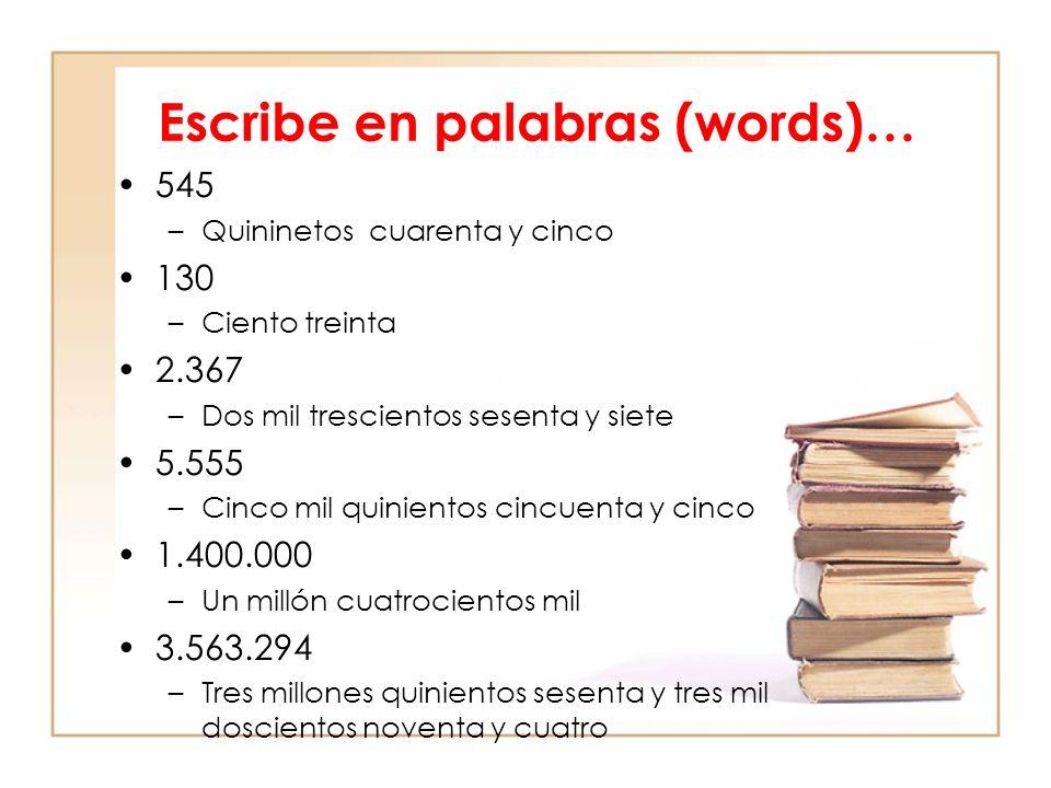 Escribe en palabras (words)… 545 –Quininetos cuarenta y cinco 130 –Ciento treinta 2.367 –Dos mil trescientos sesenta y siete 5.555 –Cinco mil quinientos cincuenta y cinco 1.400.000 –Un millón cuatrocientos mil 3.563.294 –Tres millones quinientos sesenta y tres mil doscientos noventa y cuatro