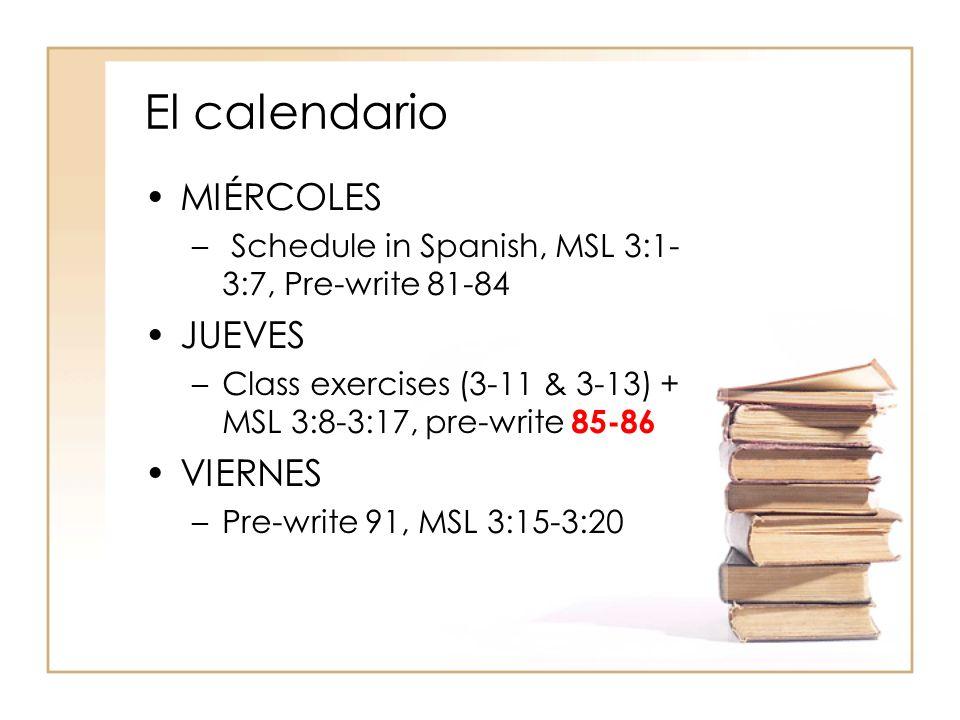 El calendario MIÉRCOLES – Schedule in Spanish, MSL 3:1- 3:7, Pre-write 81-84 JUEVES –Class exercises (3-11 & 3-13) + MSL 3:8-3:17, pre-write 85-86 VIE