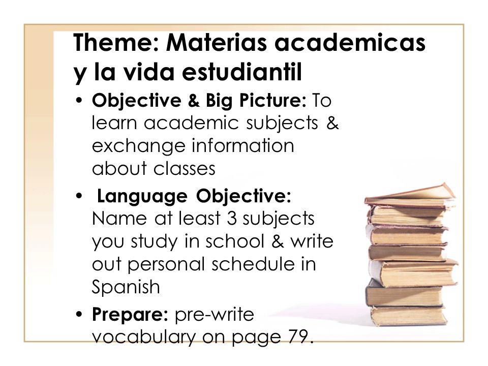 Theme: Materias academicas y la vida estudiantil Objective & Big Picture: To learn academic subjects & exchange information about classes Language Obj