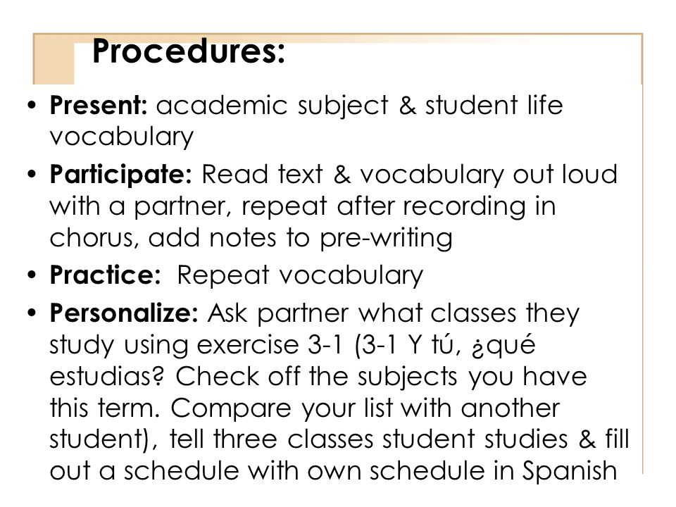 Procedures: Present: academic subject & student life vocabulary Participate: Read text & vocabulary out loud with a partner, repeat after recording in