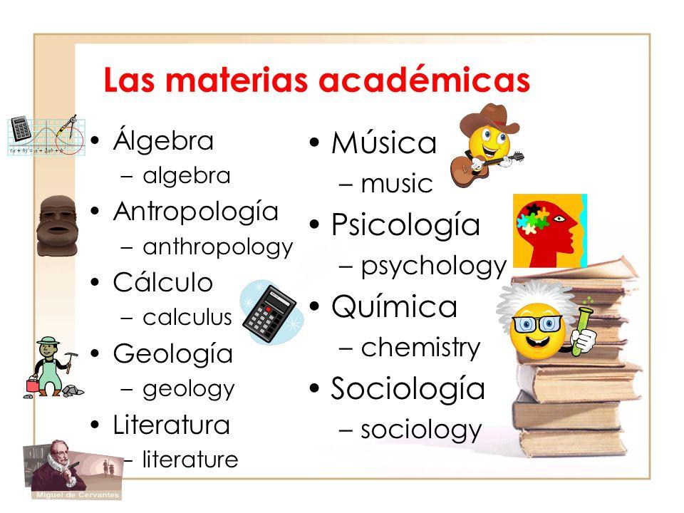 Las materias académicas Álgebra –algebra Antropología –anthropology Cálculo –calculus Geología –geology Literatura –literature Música –music Psicologí