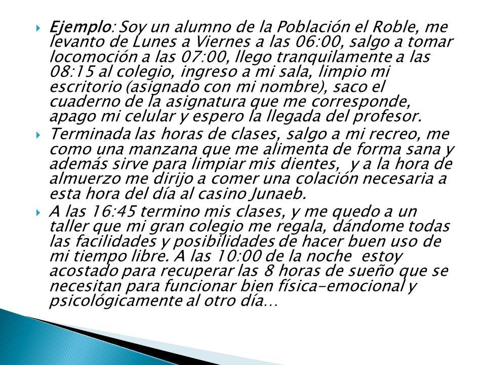Ejemplo: Soy un alumno de la Población el Roble, me levanto de Lunes a Viernes a las 06:00, salgo a tomar locomoción a las 07:00, llego tranquilamente