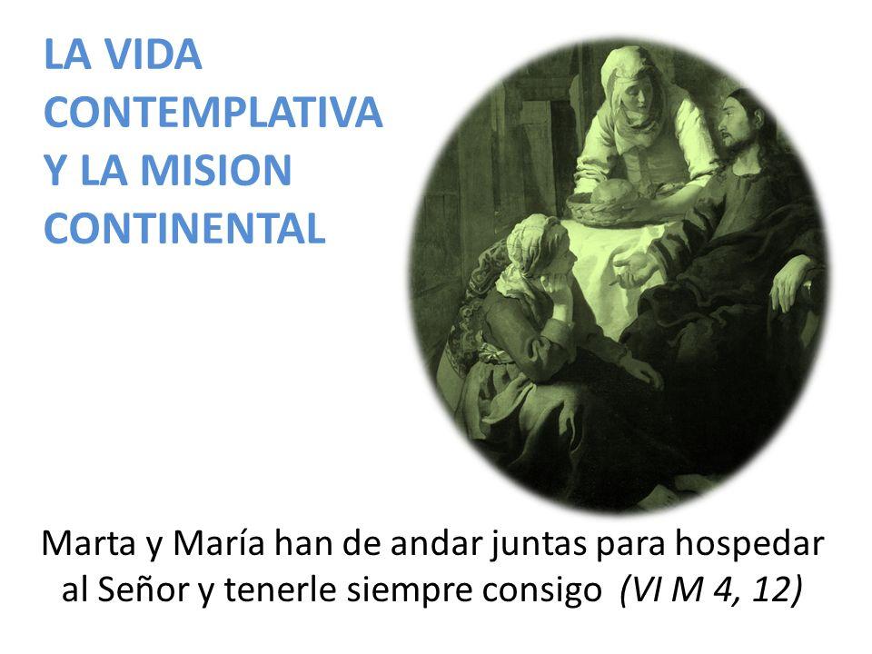 LA VIDA CONTEMPLATIVA Y LA MISION CONTINENTAL Marta y María han de andar juntas para hospedar al Señor y tenerle siempre consigo (VI M 4, 12)