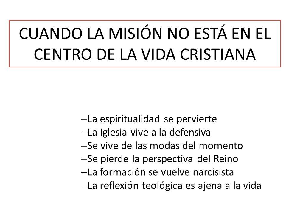 CUANDO LA MISIÓN NO ESTÁ EN EL CENTRO DE LA VIDA CRISTIANA La espiritualidad se pervierte La Iglesia vive a la defensiva Se vive de las modas del mome