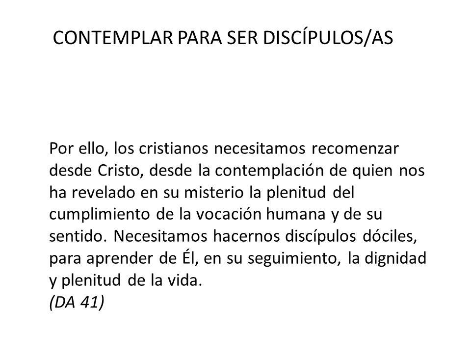CONTEMPLAR PARA SER DISCÍPULOS/AS Por ello, los cristianos necesitamos recomenzar desde Cristo, desde la contemplación de quien nos ha revelado en su