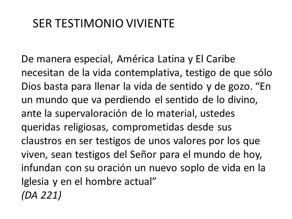 SER TESTIMONIO VIVIENTE De manera especial, América Latina y El Caribe necesitan de la vida contemplativa, testigo de que sólo Dios basta para llenar