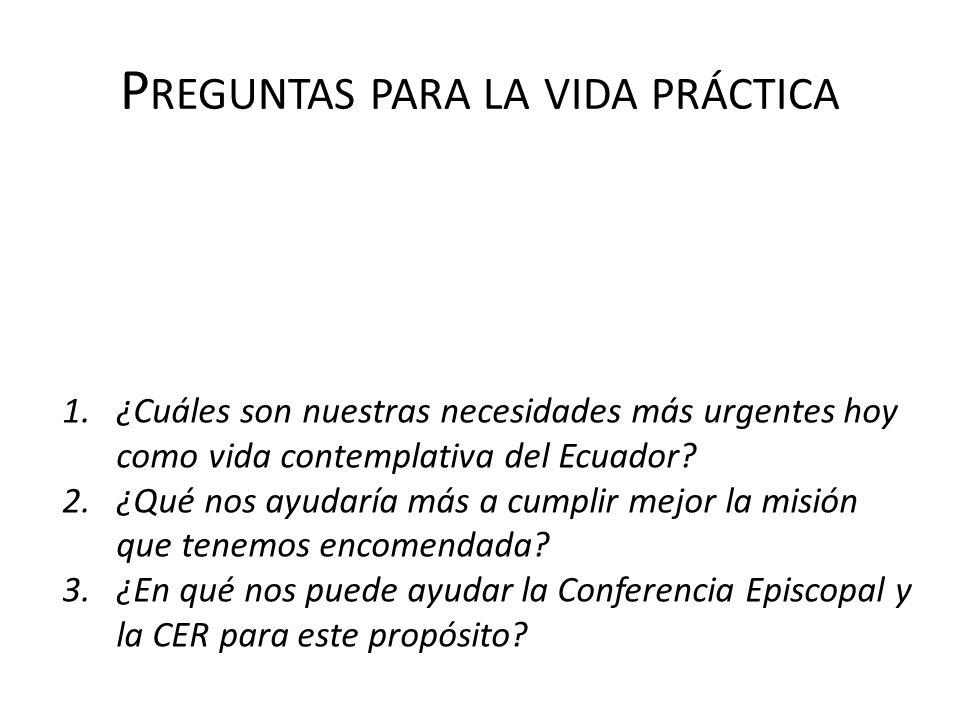P REGUNTAS PARA LA VIDA PRÁCTICA 1.¿Cuáles son nuestras necesidades más urgentes hoy como vida contemplativa del Ecuador? 2.¿Qué nos ayudaría más a cu