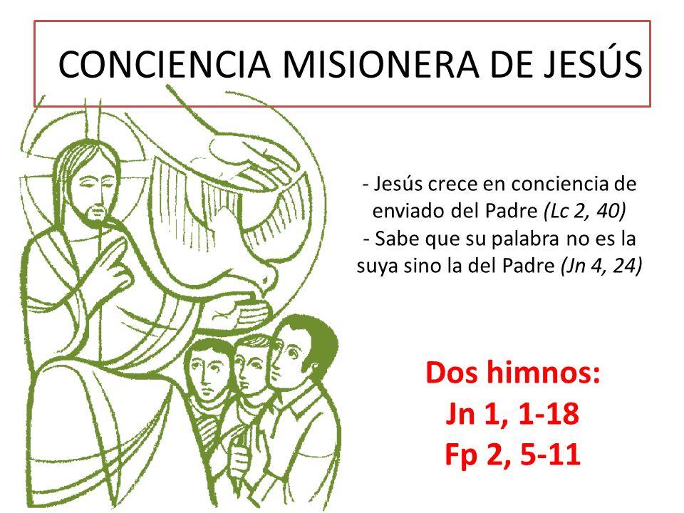 CONCIENCIA MISIONERA DE JESÚS - Jesús crece en conciencia de enviado del Padre (Lc 2, 40) - Sabe que su palabra no es la suya sino la del Padre (Jn 4,