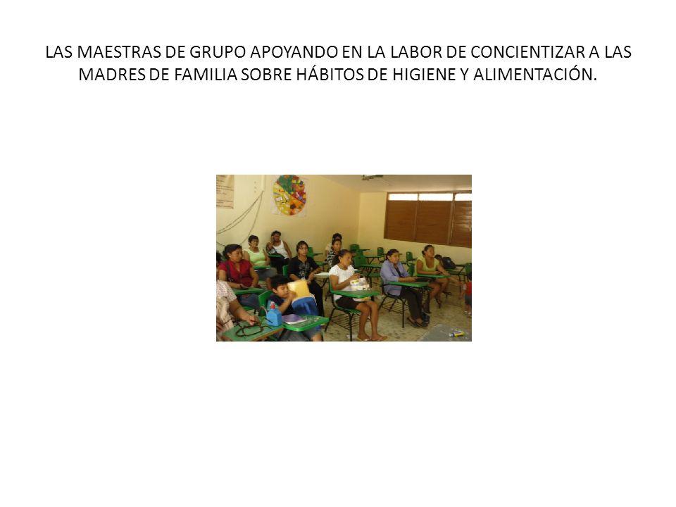 LAS MAESTRAS DE GRUPO APOYANDO EN LA LABOR DE CONCIENTIZAR A LAS MADRES DE FAMILIA SOBRE HÁBITOS DE HIGIENE Y ALIMENTACIÓN.