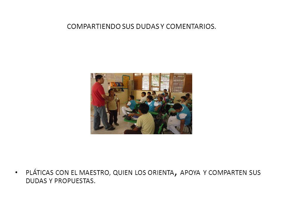 COMPARTIENDO SUS DUDAS Y COMENTARIOS. PLÁTICAS CON EL MAESTRO, QUIEN LOS ORIENTA, APOYA Y COMPARTEN SUS DUDAS Y PROPUESTAS.