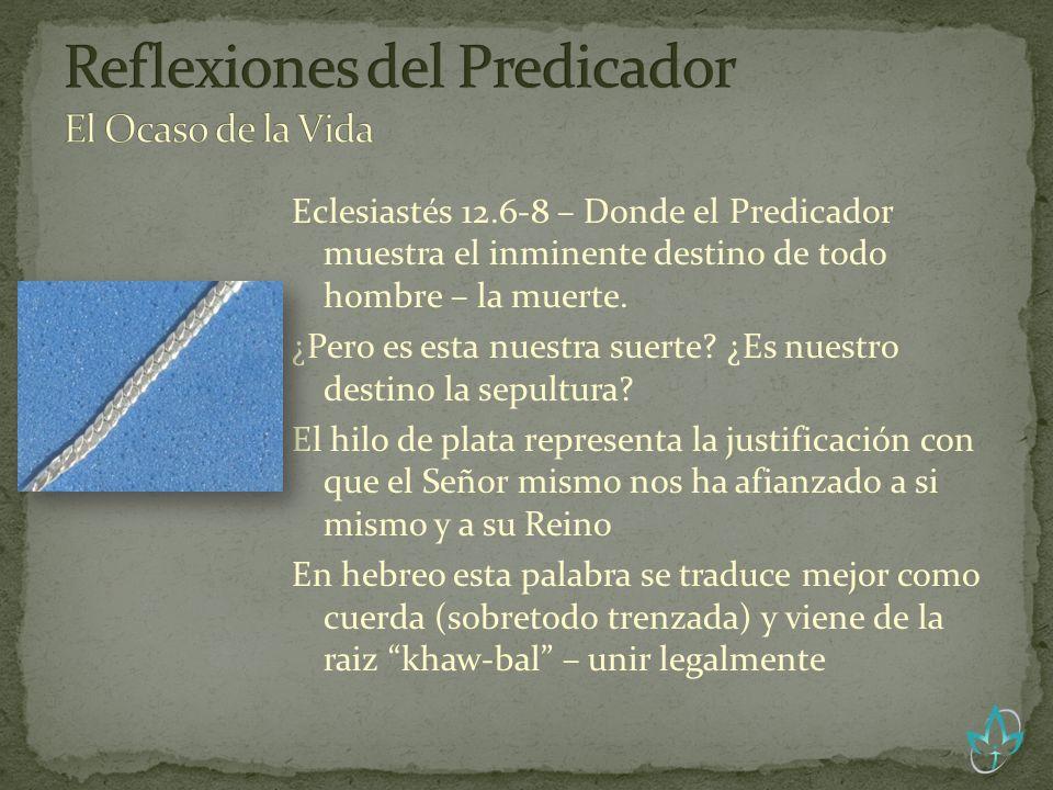 Eclesiastés 12.6-8 – Donde el Predicador muestra el inminente destino de todo hombre – la muerte. ¿Pero es esta nuestra suerte? ¿Es nuestro destino la
