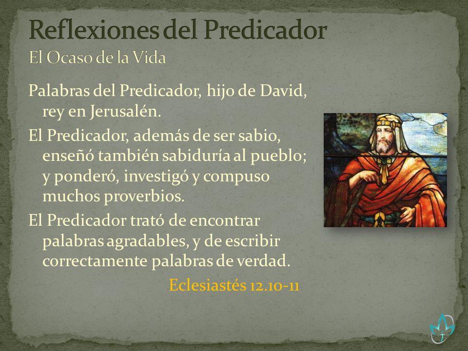 Palabras del Predicador, hijo de David, rey en Jerusalén. El Predicador, además de ser sabio, enseñó también sabiduría al pueblo; y ponderó, investigó
