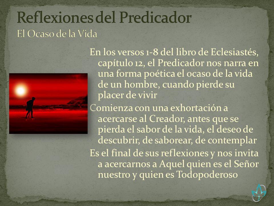 En los versos 1-8 del libro de Eclesiastés, capítulo 12, el Predicador nos narra en una forma poética el ocaso de la vida de un hombre, cuando pierde