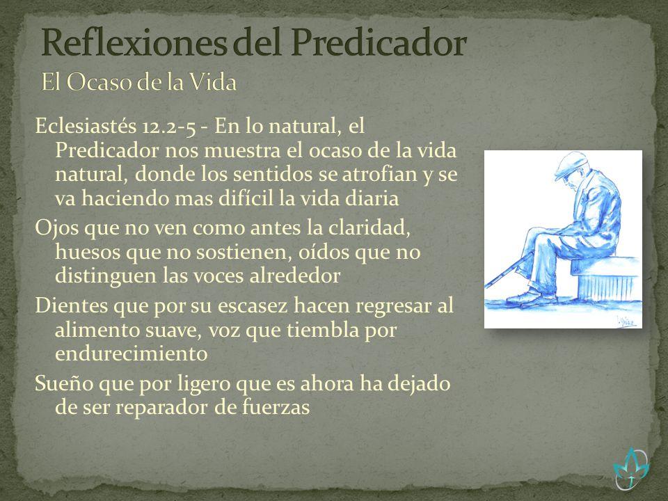 Eclesiastés 12.2-5 - En lo natural, el Predicador nos muestra el ocaso de la vida natural, donde los sentidos se atrofian y se va haciendo mas difícil
