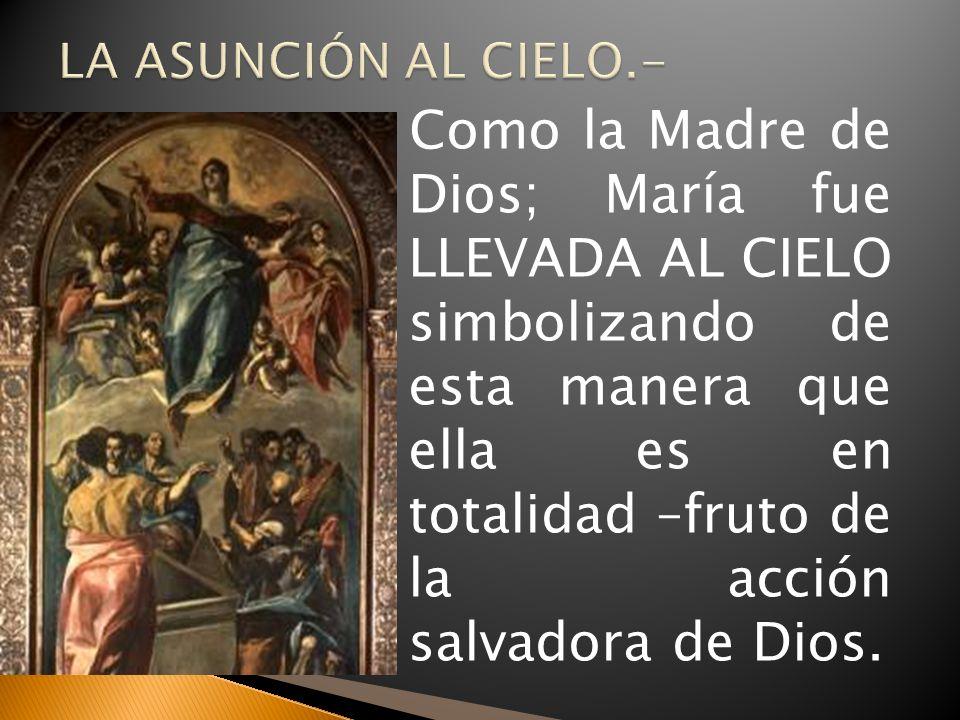 Como la Madre de Dios; María fue LLEVADA AL CIELO simbolizando de esta manera que ella es en totalidad –fruto de la acción salvadora de Dios.