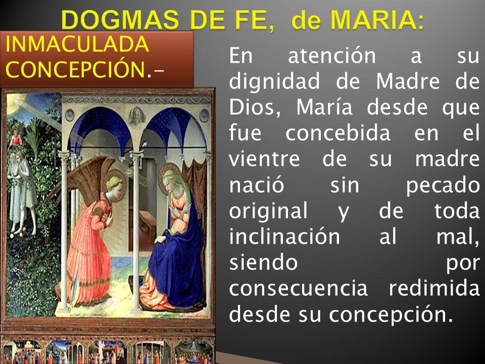 INMACULADA CONCEPCIÓN.- En atención a su dignidad de Madre de Dios, María desde que fue concebida en el vientre de su madre nació sin pecado original y de toda inclinación al mal, siendo por consecuencia redimida desde su concepción.