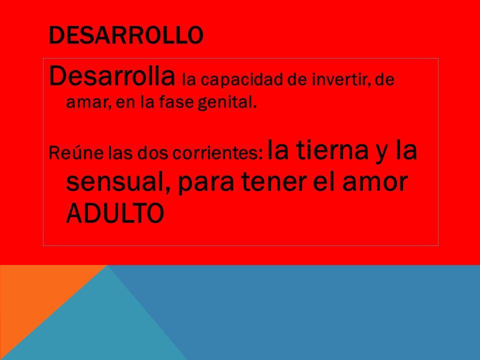 DESARROLLO Desarrolla la capacidad de invertir, de amar, en la fase genital. Reúne las dos corrientes: la tierna y la sensual, para tener el amor ADUL