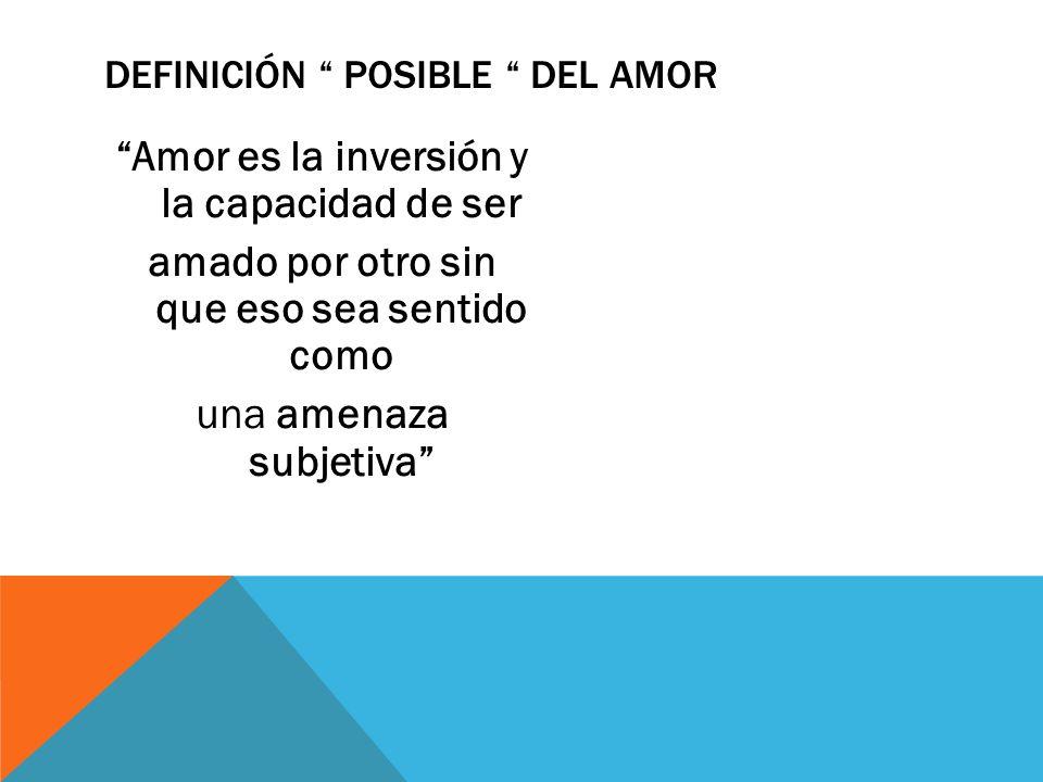 DEFINICIÓN POSIBLE DEL AMOR Amor es la inversión y la capacidad de ser amado por otro sin que eso sea sentido como una amenaza subjetiva
