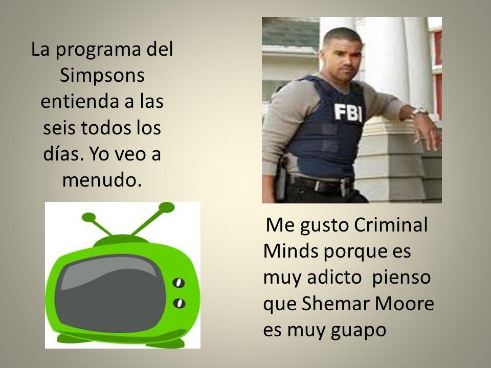 La programa del Simpsons entienda a las seis todos los días. Yo veo a menudo. Me gusto Criminal Minds porque es muy adicto pienso que Shemar Moore es