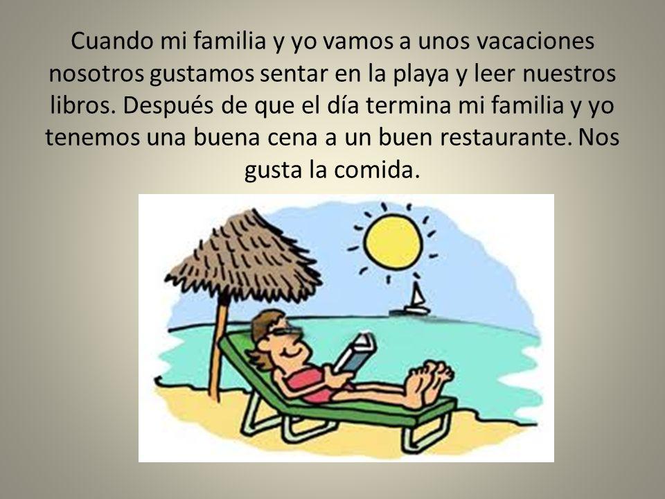 Cuando mi familia y yo vamos a unos vacaciones nosotros gustamos sentar en la playa y leer nuestros libros. Después de que el día termina mi familia y