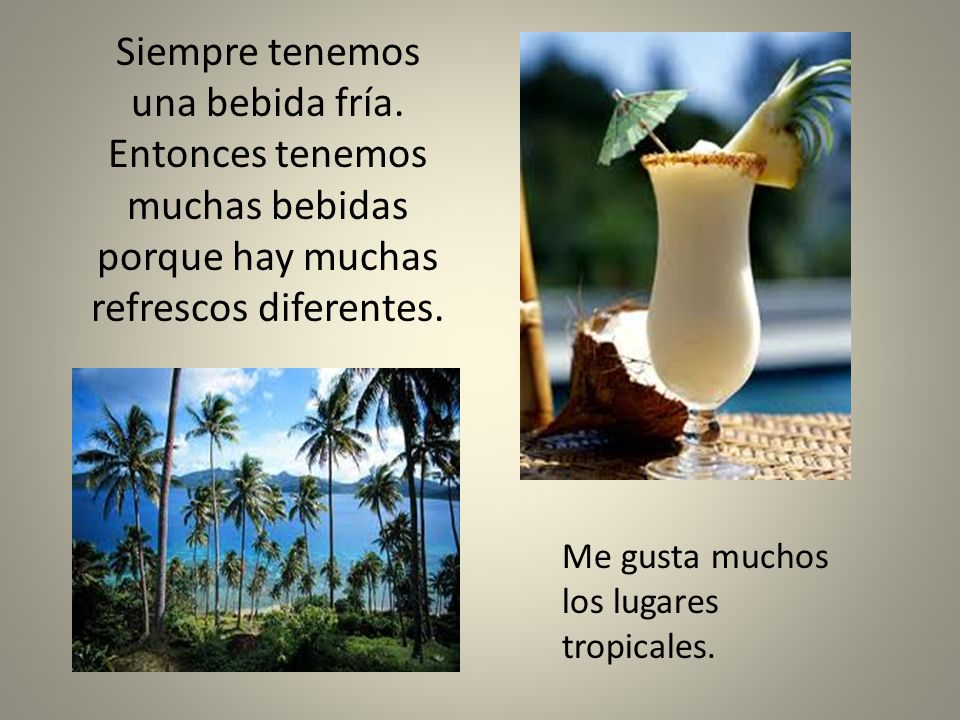 Siempre tenemos una bebida fría. Entonces tenemos muchas bebidas porque hay muchas refrescos diferentes. Me gusta muchos los lugares tropicales.