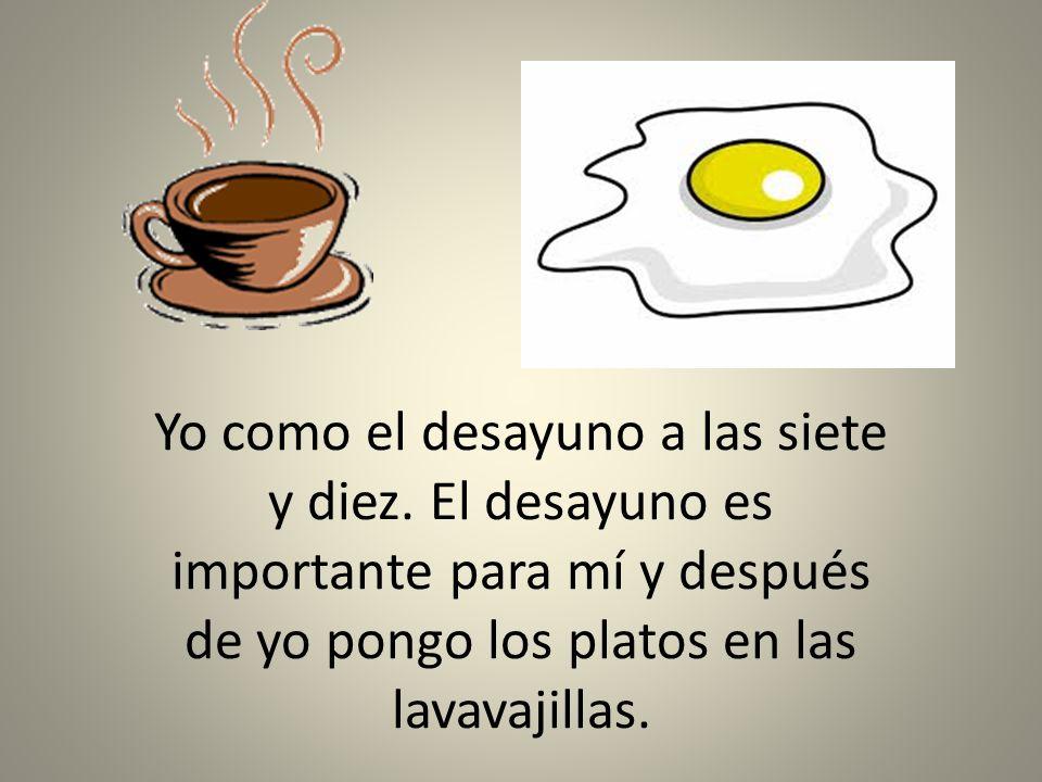 Yo como el desayuno a las siete y diez. El desayuno es importante para mí y después de yo pongo los platos en las lavavajillas.