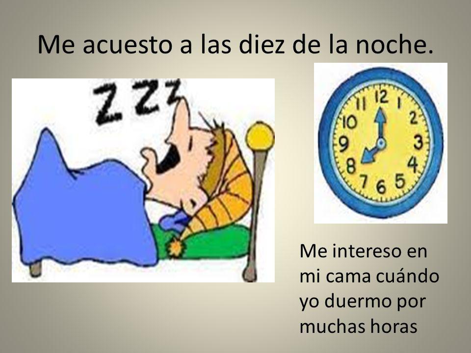 Me acuesto a las diez de la noche. Me intereso en mi cama cuándo yo duermo por muchas horas