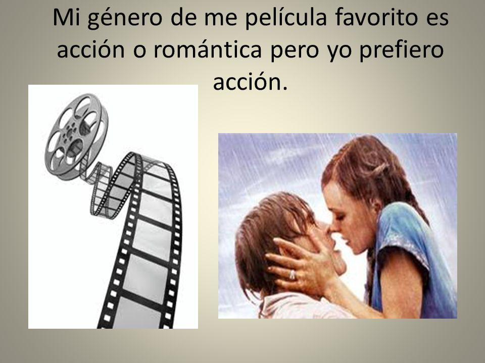Mi género de me película favorito es acción o romántica pero yo prefiero acción.