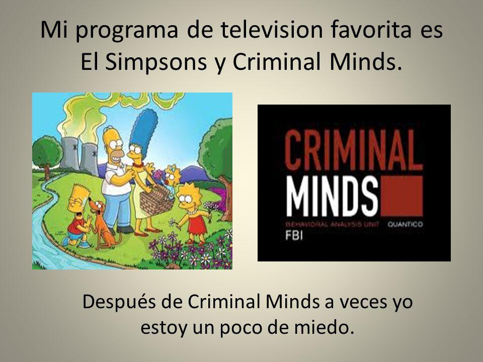 Mi programa de television favorita es El Simpsons y Criminal Minds. Después de Criminal Minds a veces yo estoy un poco de miedo.