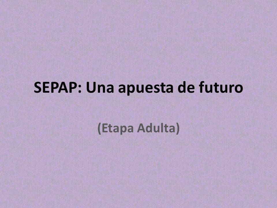 SEPAP: Una apuesta de futuro (Etapa Adulta)