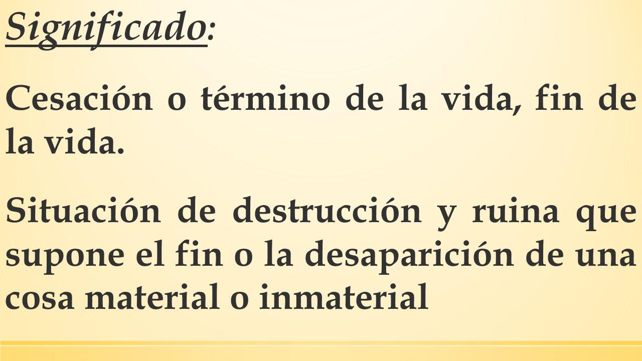 Significado : Cesación o término de la vida, fin de la vida. Situación de destrucción y ruina que supone el fin o la desaparición de una cosa material