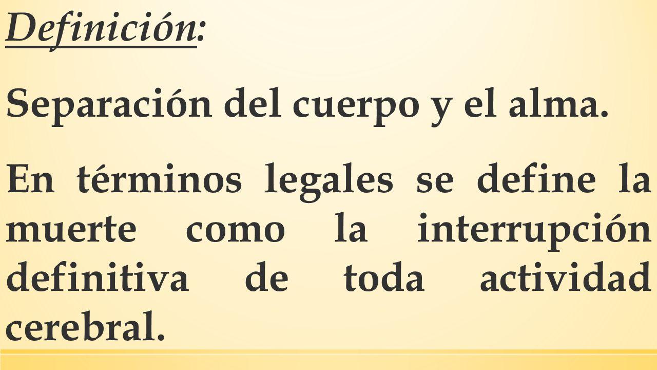 Definición: Separación del cuerpo y el alma. En términos legales se define la muerte como la interrupción definitiva de toda actividad cerebral.