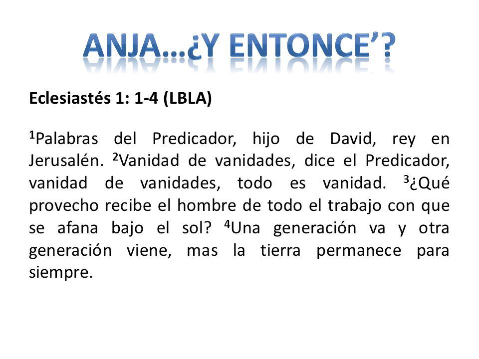 Eclesiastés 1: 1-4 (LBLA) 1 Palabras del Predicador, hijo de David, rey en Jerusalén. 2 Vanidad de vanidades, dice el Predicador, vanidad de vanidades