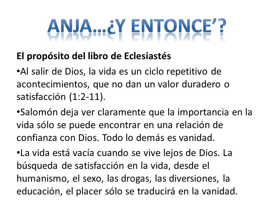 El propósito del libro de Eclesiastés Al salir de Dios, la vida es un ciclo repetitivo de acontecimientos, que no dan un valor duradero o satisfacción