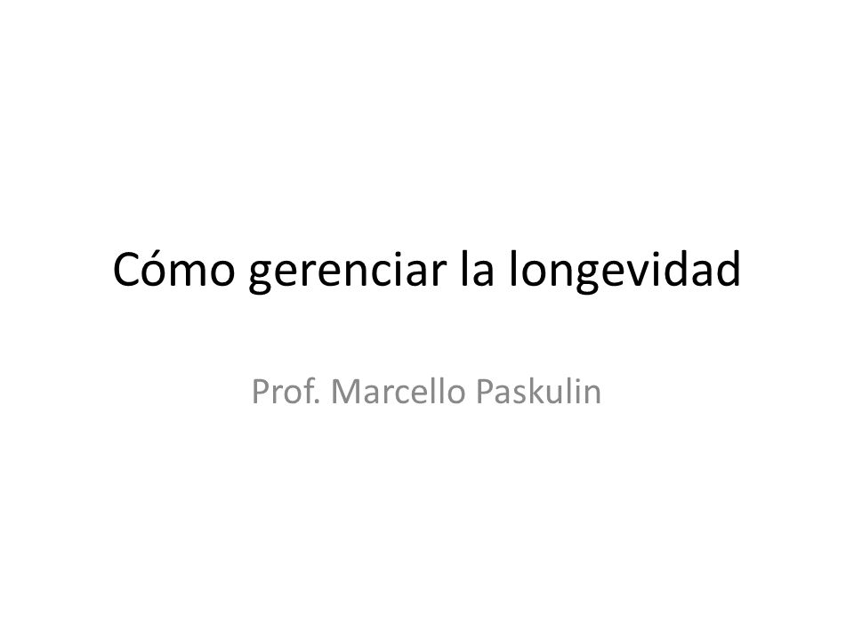 Cómo gerenciar la longevidad Prof. Marcello Paskulin
