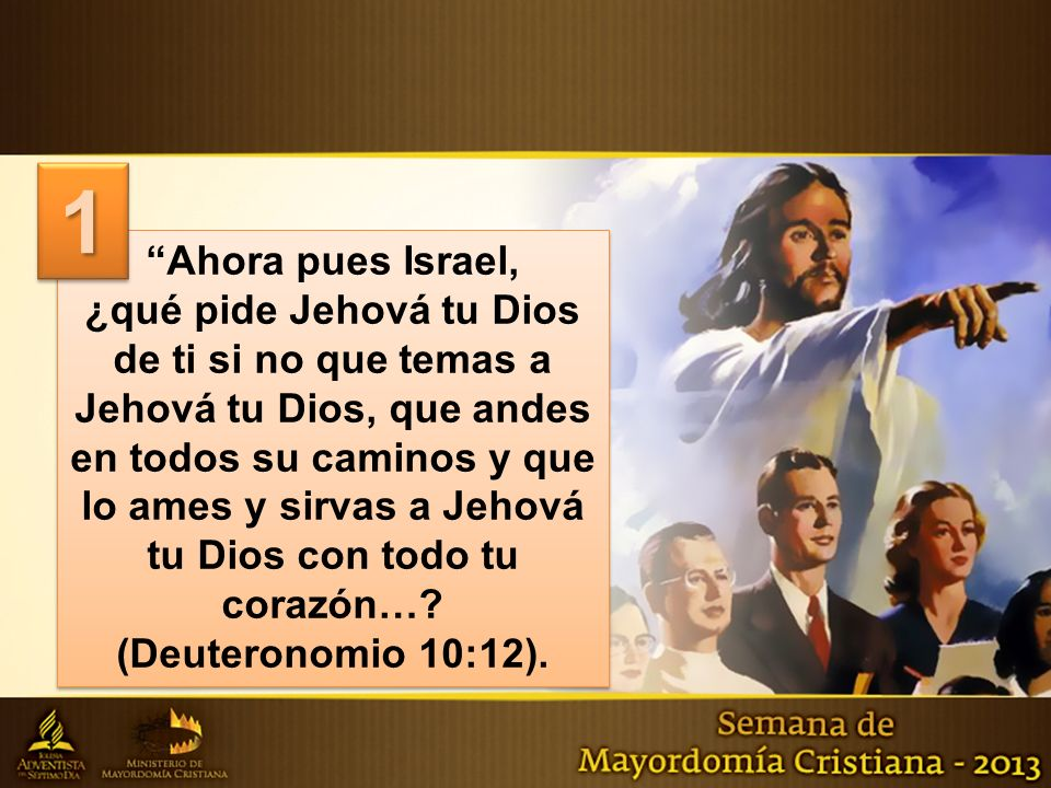 Ahora pues Israel, ¿qué pide Jehová tu Dios de ti si no que temas a Jehová tu Dios, que andes en todos su caminos y que lo ames y sirvas a Jehová tu Dios con todo tu corazón….