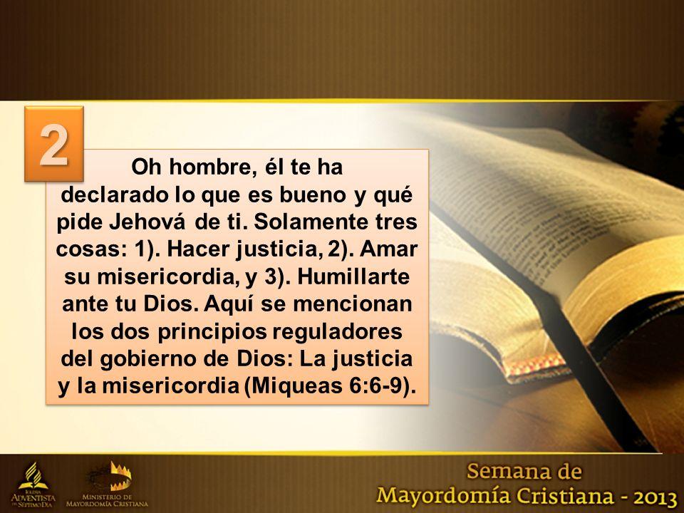 Oh hombre, él te ha declarado lo que es bueno y qué pide Jehová de ti. Solamente tres cosas: 1). Hacer justicia, 2). Amar su misericordia, y 3). Humil