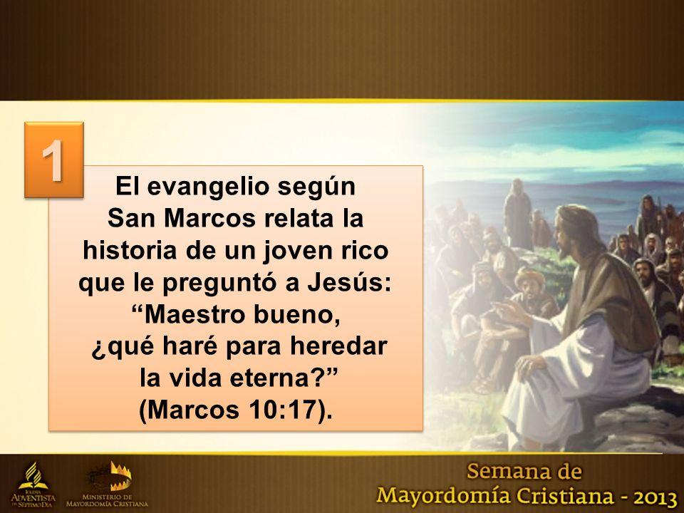 El evangelio según San Marcos relata la historia de un joven rico que le preguntó a Jesús: Maestro bueno, ¿qué haré para heredar la vida eterna.