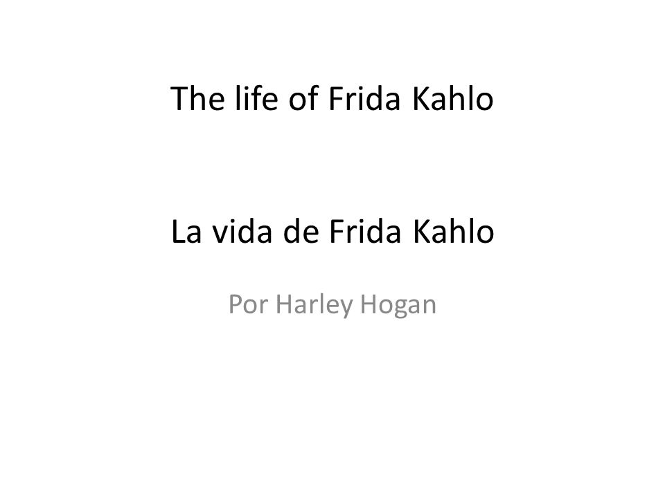 The life of Frida Kahlo La vida de Frida Kahlo Por Harley Hogan