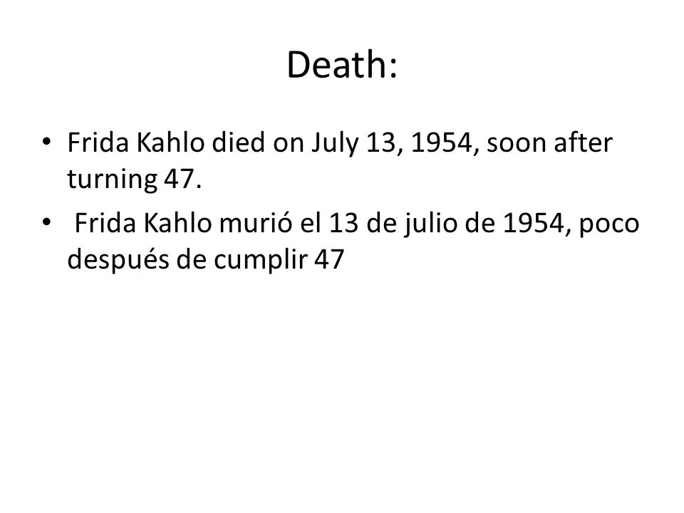 Death: Frida Kahlo died on July 13, 1954, soon after turning 47. Frida Kahlo murió el 13 de julio de 1954, poco después de cumplir 47