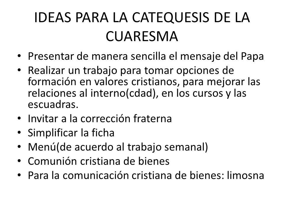 IDEAS PARA LA CATEQUESIS DE LA CUARESMA Presentar de manera sencilla el mensaje del Papa Realizar un trabajo para tomar opciones de formación en valor