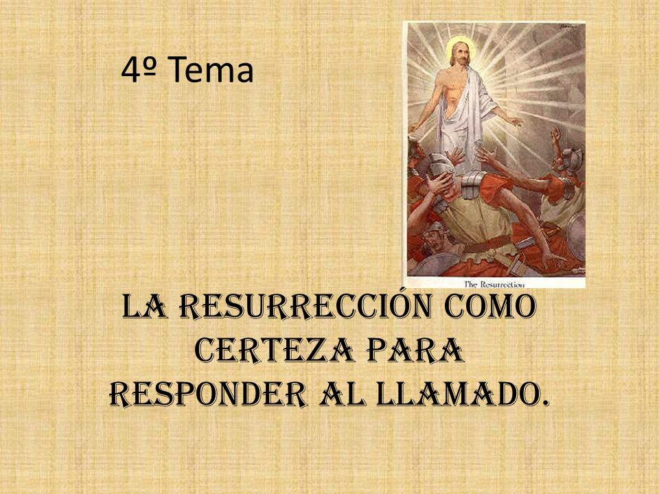 4º Tema La Resurrección como certeza para responder al llamado.