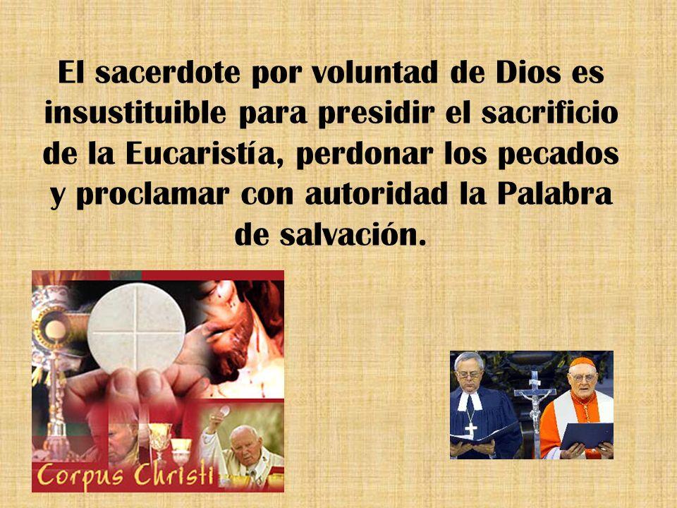 El sacerdote por voluntad de Dios es insustituible para presidir el sacrificio de la Eucaristía, perdonar los pecados y proclamar con autoridad la Pal