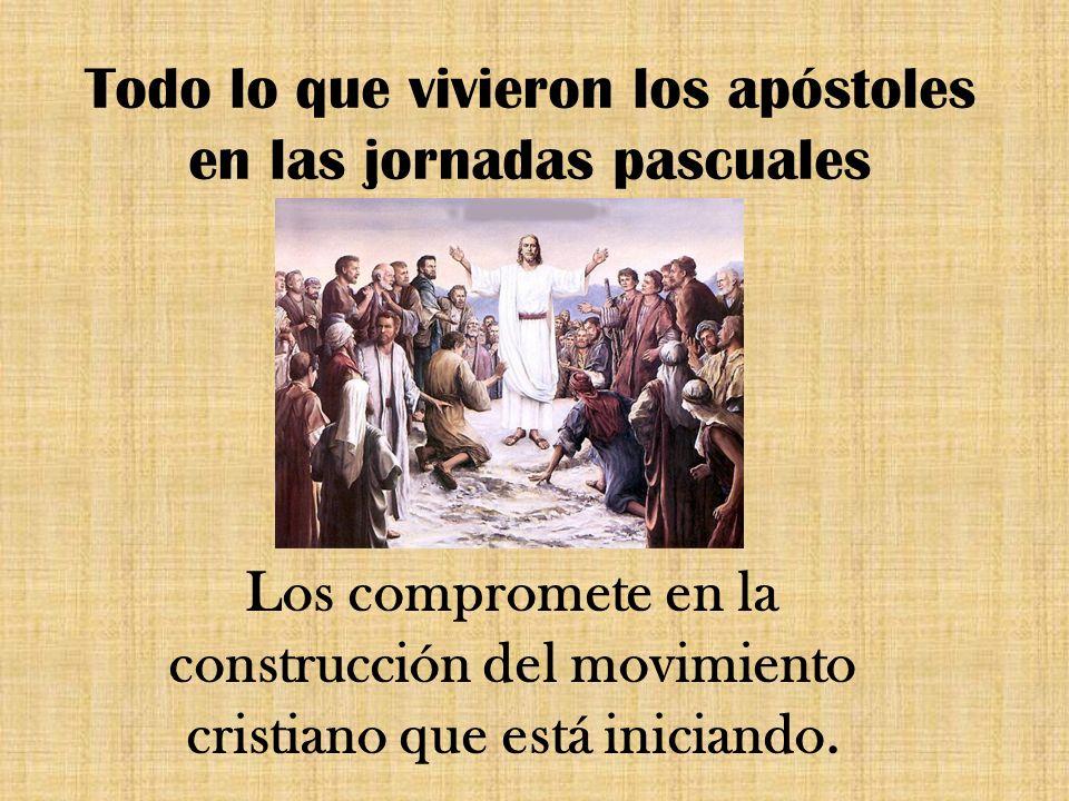 Todo lo que vivieron los apóstoles en las jornadas pascuales Los compromete en la construcción del movimiento cristiano que está iniciando.