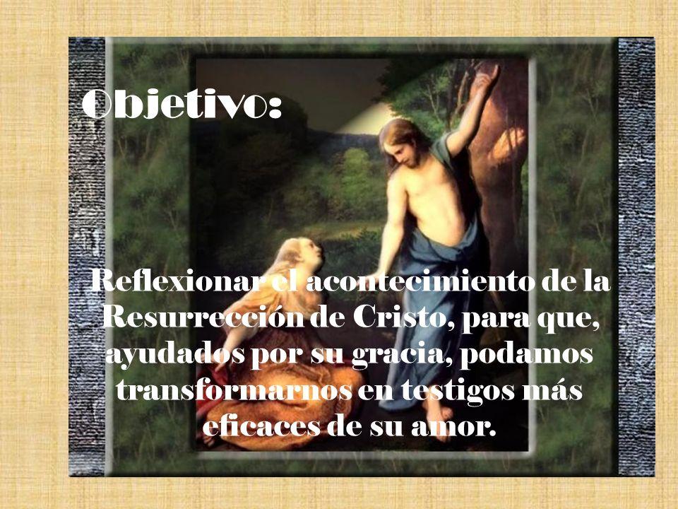 Objetivo: Reflexionar el acontecimiento de la Resurrección de Cristo, para que, ayudados por su gracia, podamos transformarnos en testigos más eficace